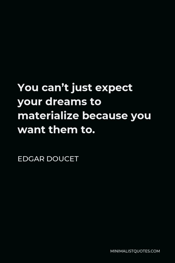 Edgar Doucet Quote - You can't just expect your dreams to materialize because you want them to.