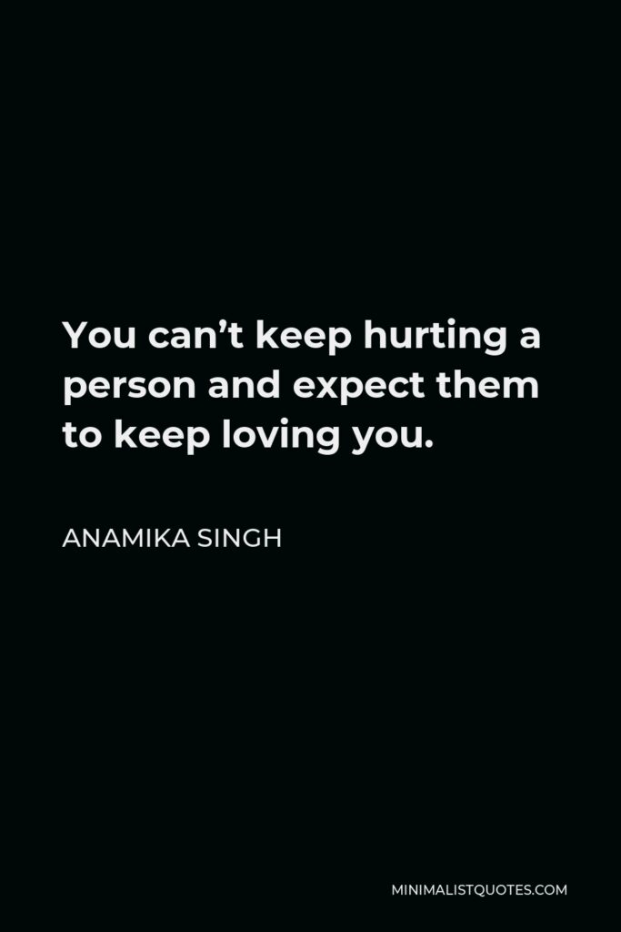 Anamika Singh Quote - You can't keep hurting a person and expect them to keep loving you.