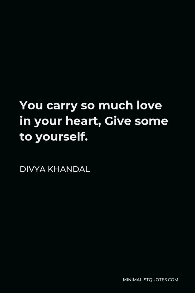 Divya khandal Quote - You carry so much love in your heart, Give some to yourself.