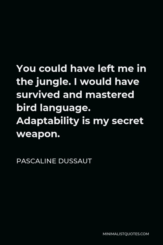 Pascaline Dussaut Quote - You could have left me in the jungle. I would have survived and mastered bird language. Adaptabilityis my secret weapon.
