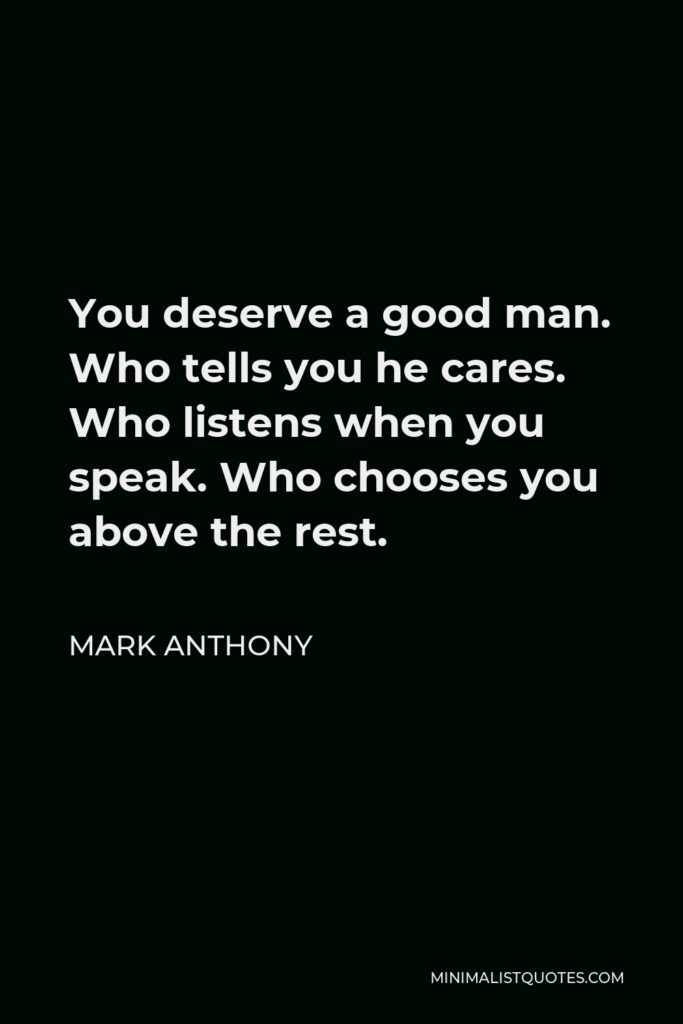 Mark Anthony Quote - You deserve a good man. Who tells you he cares. Who listens when you speak. Who chooses you above the rest.