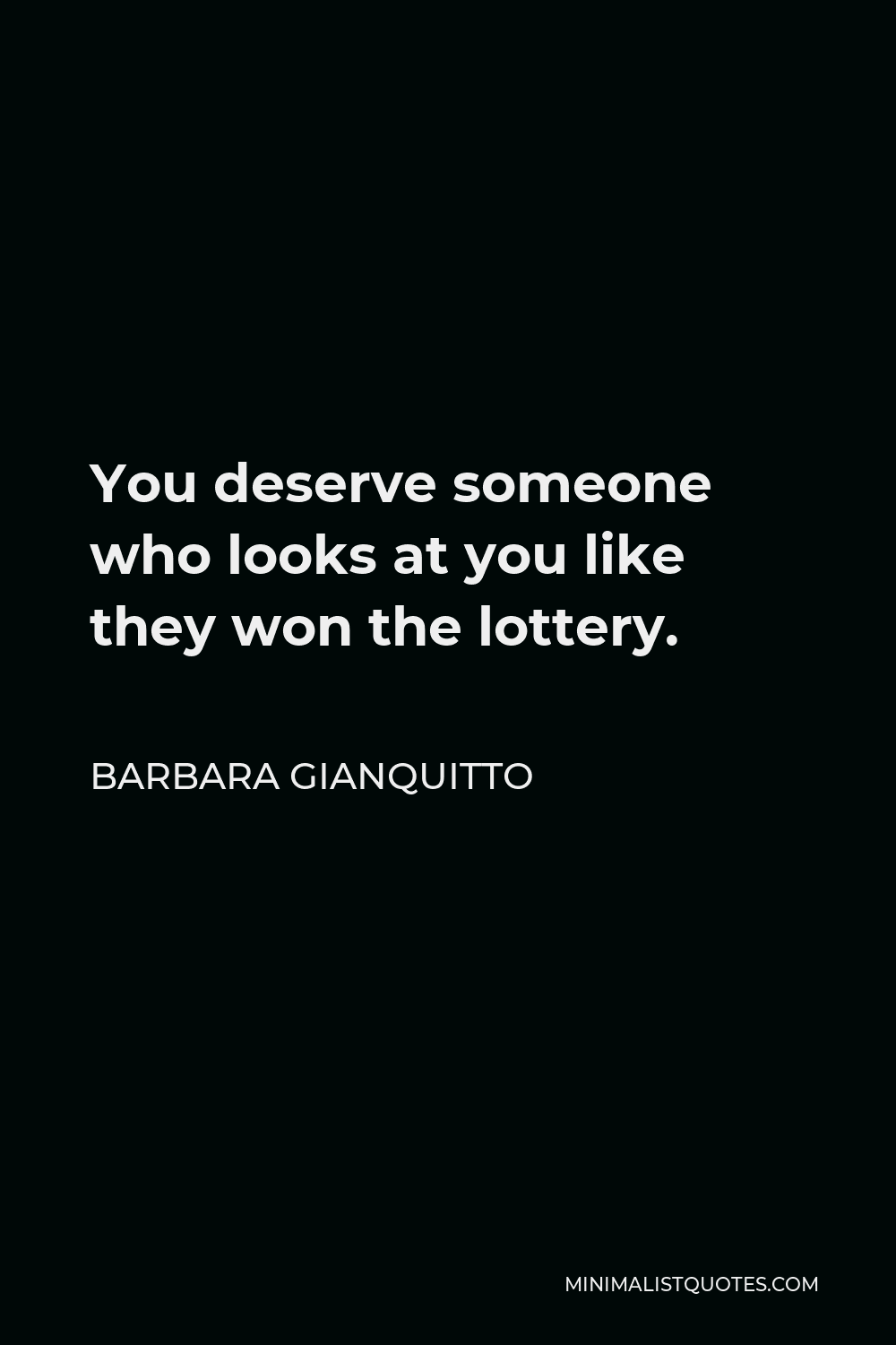 Barbara Gianquitto Quote - You deserve someone who looks at you like they won the lottery.