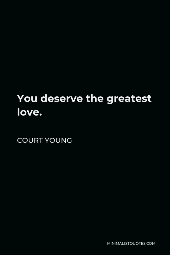Court Young Quote - You deserve the greatest love.
