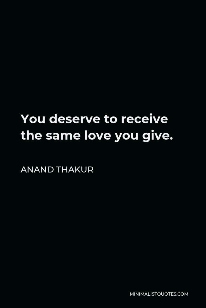 Anand Thakur Quote - You deserve to receive the same love you give.