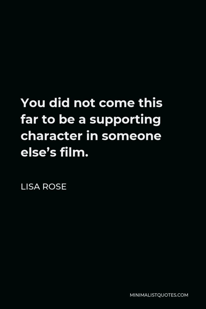 Lisa Rose Quote - You did not come this farto be a supporting characterin someone else's film.
