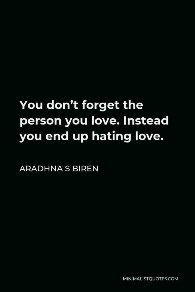 Aradhna S Biren Quote - You don't forget the person you love. Instead you end up hating love.