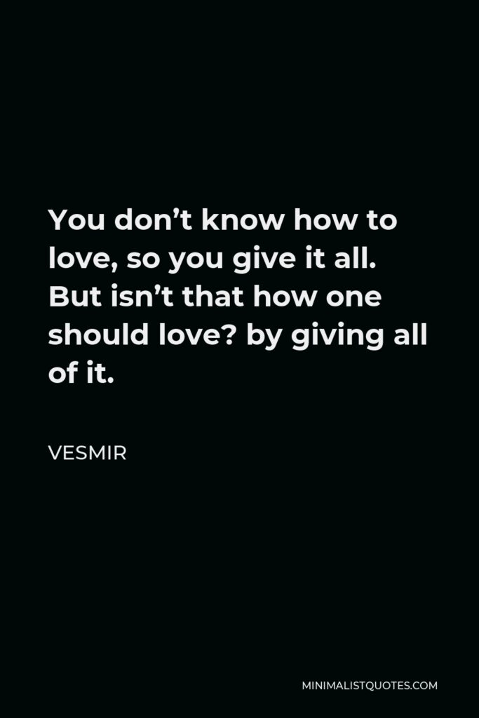 Vesmir Quote - You don't know how to love, so you give it all. But isn't that how one should love? by giving all of it.