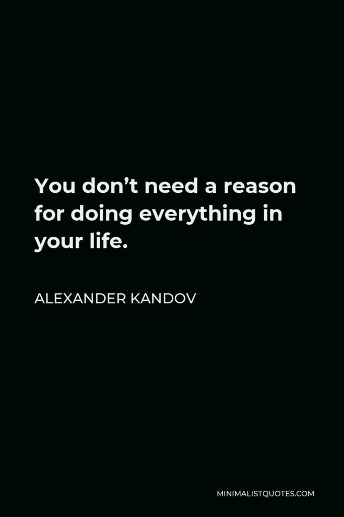 Alexander Kandov Quote - You don't need a reason for doing everything in your life.