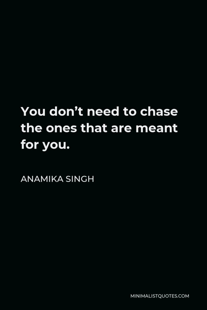 Anamika Singh Quote - You don't need to chase the ones that are meant for you.