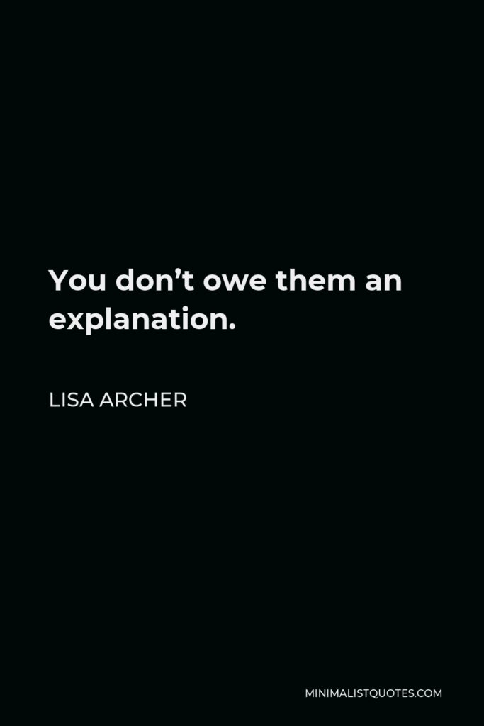 Lisa Archer Quote - You don't owe them an explanation.