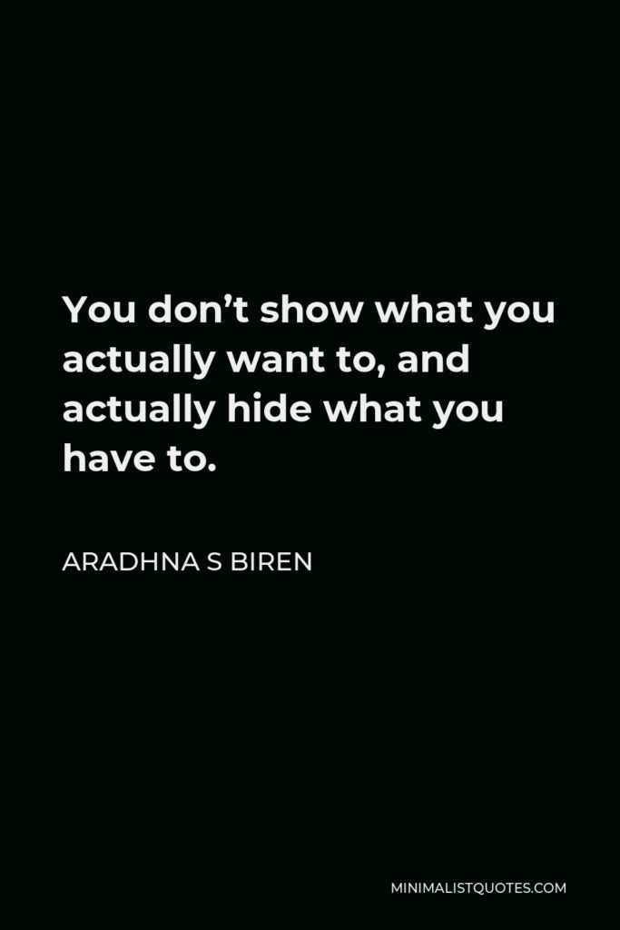 Aradhna S Biren Quote - You don't show what you actually want to, and actually hide what you have to.