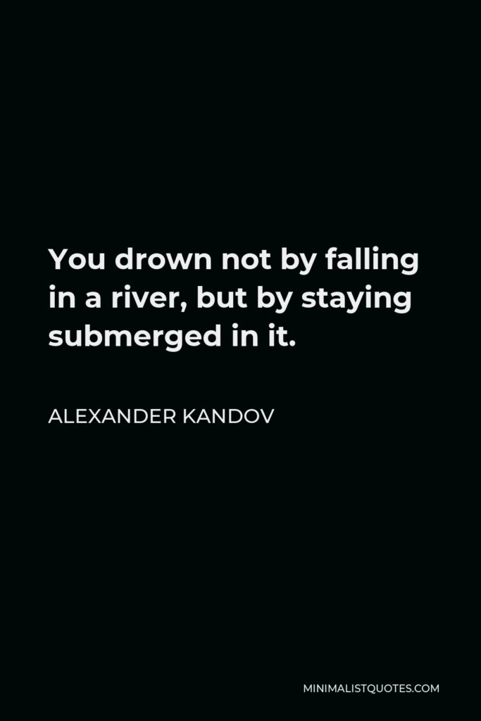 Alexander Kandov Quote - You drown not by falling in a river, but by staying submerged in it.