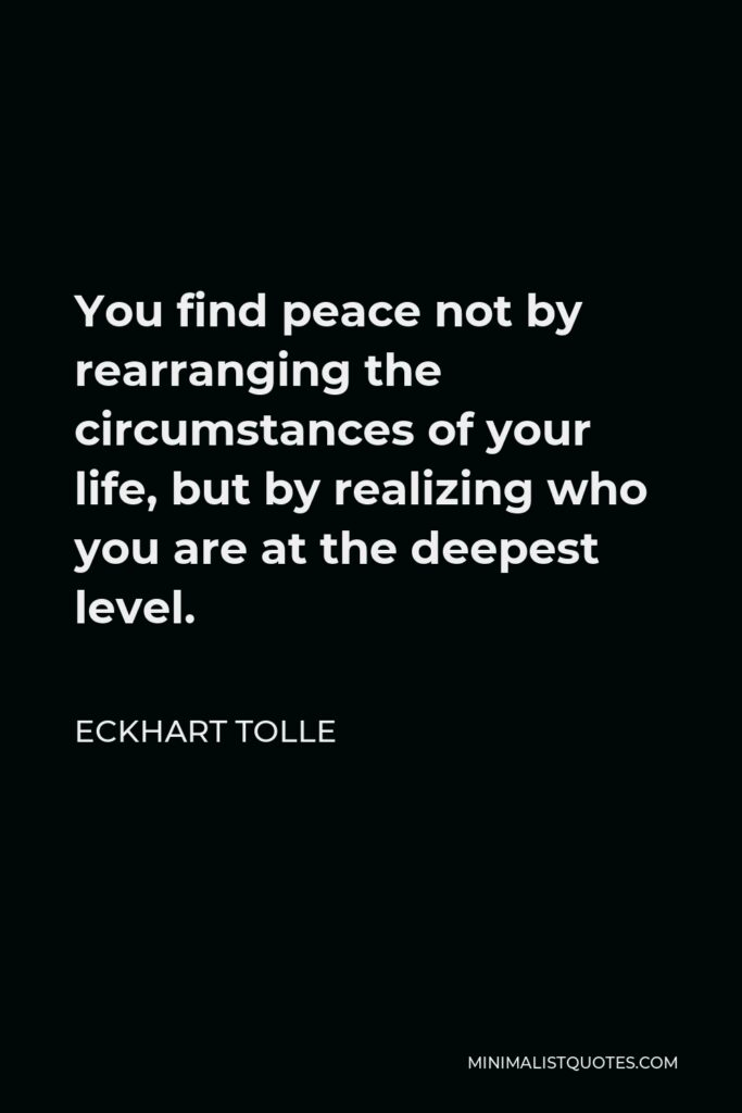 Eckhart Tolle Quote - You find peace not by rearranging the circumstances of your life, but by realizing who you are at the deepest level.
