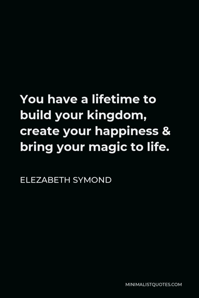 Elezabeth Symond Quote - You have a lifetime to build your kingdom, create your happiness & bring your magic to life.