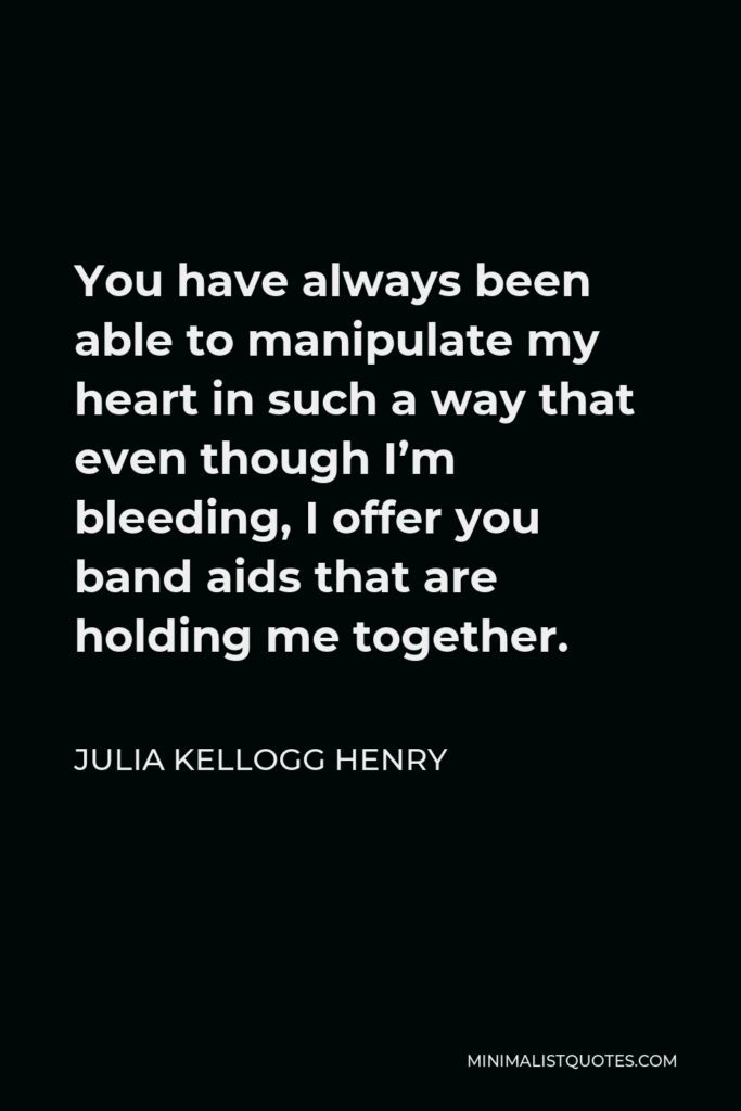Julia Kellogg Henry Quote - You have always been able to manipulate my heart in such a way that even though I'm bleeding, I offer you band aids that are holding me together.