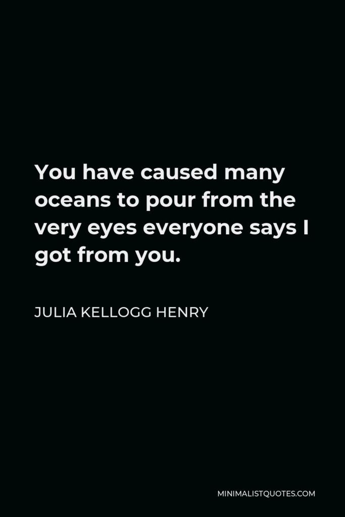 Julia Kellogg Henry Quote - You have caused many oceans to pour from the very eyes everyone says I got from you.