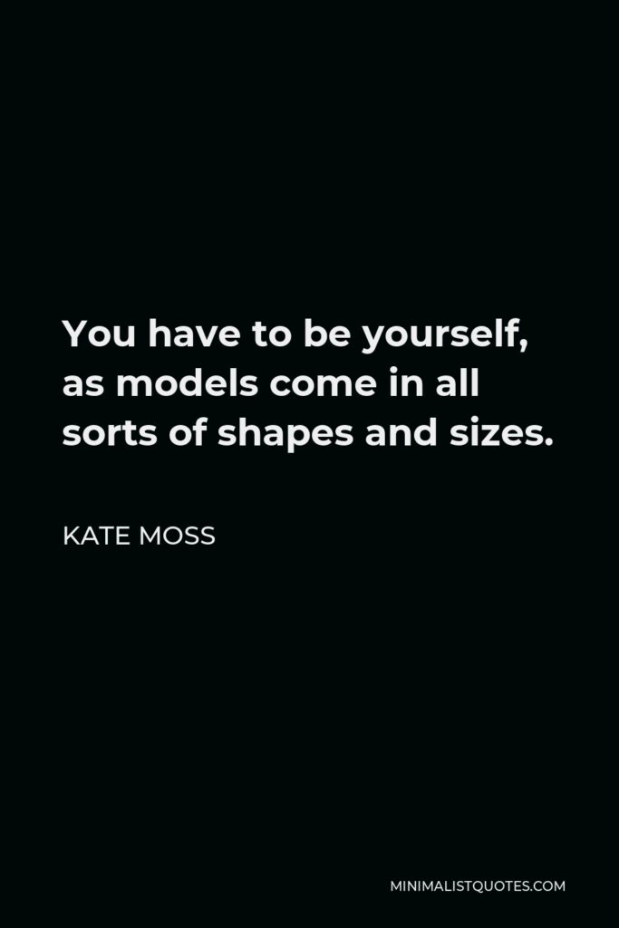 Kate Moss Quote - You have to be yourself, as models come in all sorts of shapes and sizes.