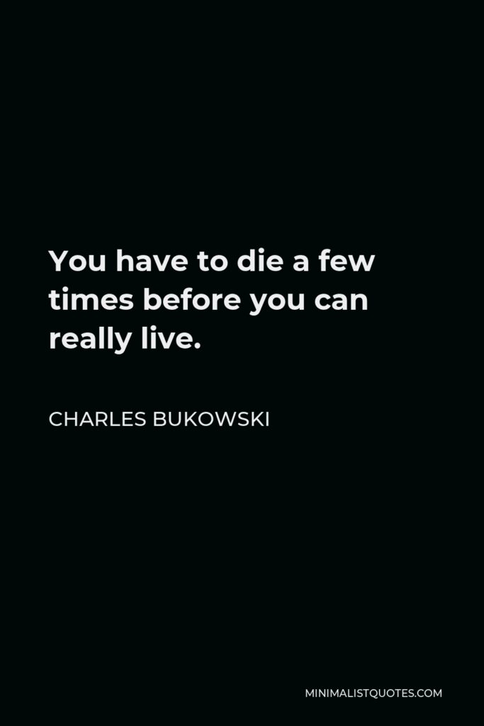 Charles Bukowski Quote - You have to die a few times before you can really live.