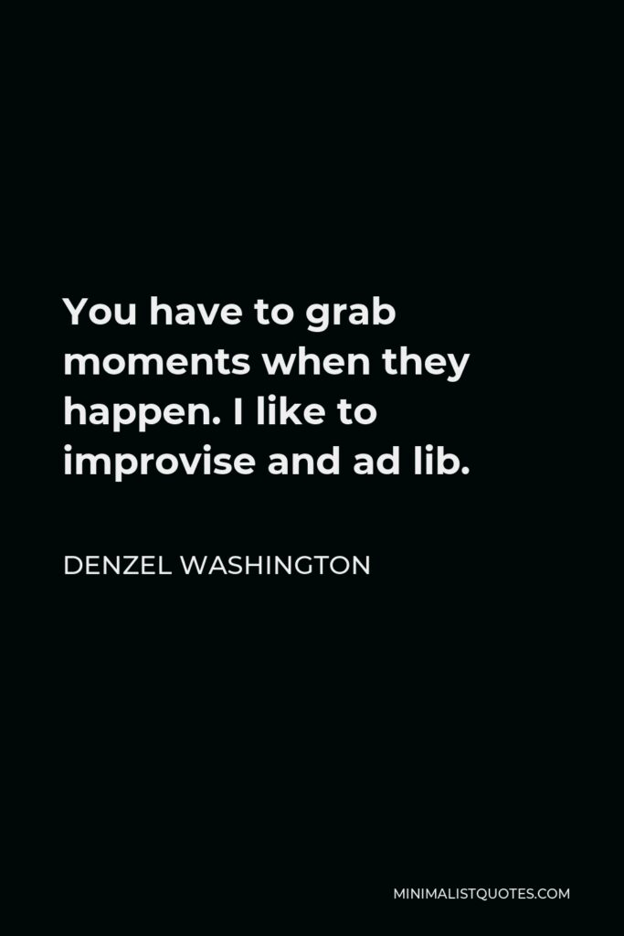 Denzel Washington Quote - You have to grab moments when they happen. I like to improvise and ad lib.