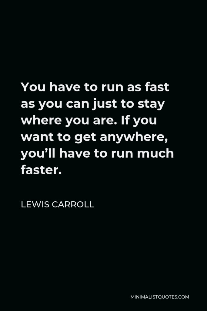 Lewis Carroll Quote - You have to run as fast as you can just to stay where you are. If you want to get anywhere, you'll have to run much faster.