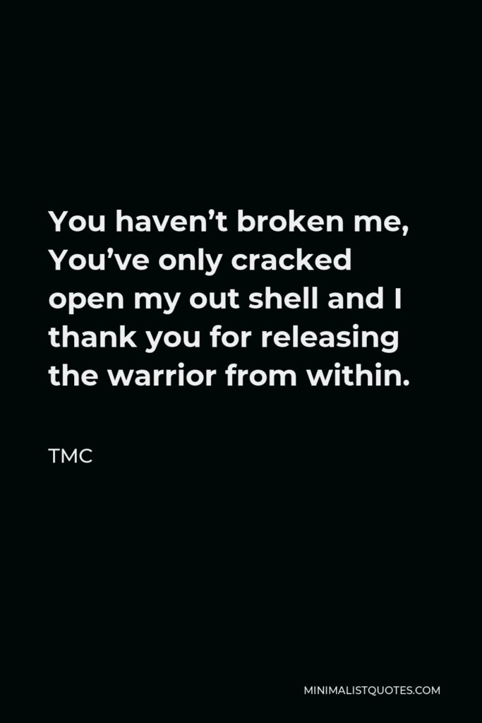 TMC Quote - You haven't broken me, You've only cracked open my out shell and I thank you for releasing the warrior from within.