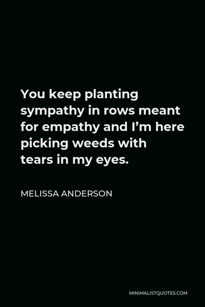 Melissa Anderson Quote - You keep planting sympathy in rows meant for empathy and I'm here picking weeds with tears in my eyes.