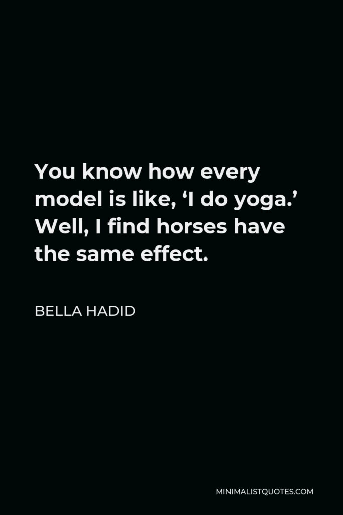 Bella Hadid Quote - You know how every model is like, 'I do yoga.' Well, I find horses have the same effect.