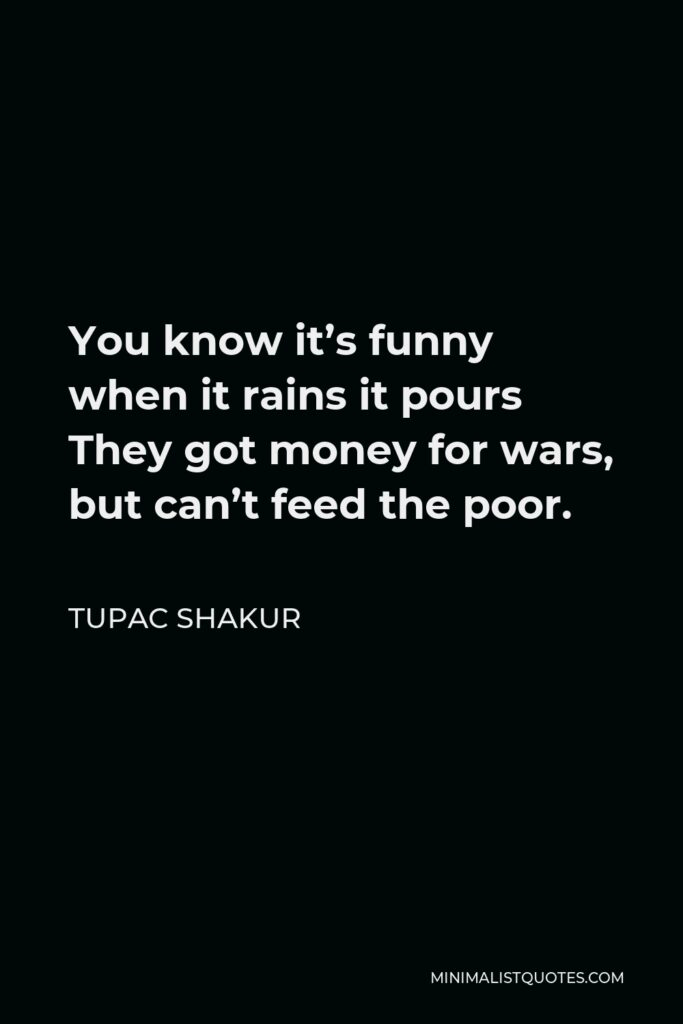 Tupac Shakur Quote - You know it's funny when it rains it pours They got money for wars, but can't feed the poor.