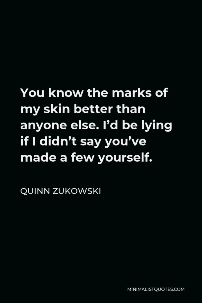 Quinn Zukowski Quote - You know the marks of my skin better than anyone else. I'd be lying if I didn't say you've made a few yourself.