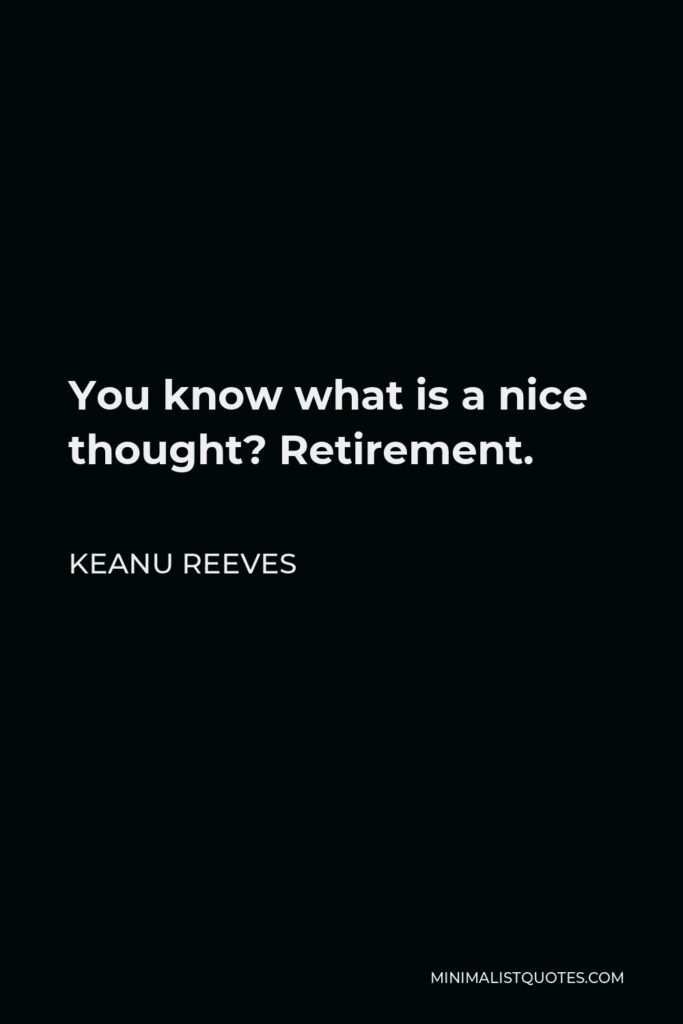 Keanu Reeves Quote - You know what is a nice thought? Retirement.