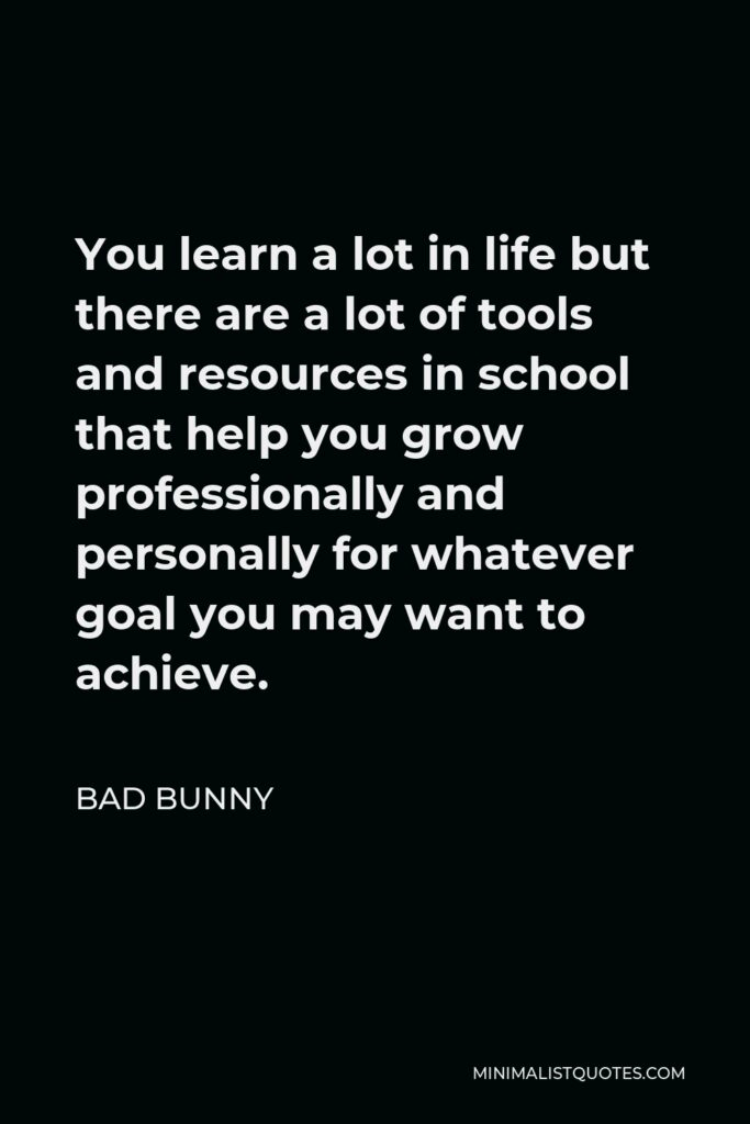Bad Bunny Quote - You learn a lot in life but there are a lot of tools and resources in school that help you grow professionally and personally for whatever goal you may want to achieve.