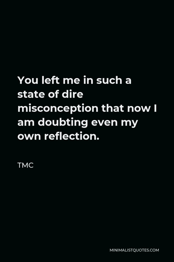 TMC Quote - You left me in such a state of dire misconception that now I am doubting even my own reflection.