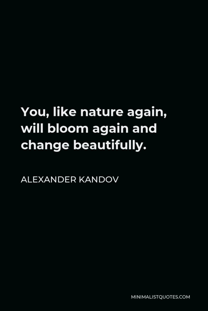 Alexander Kandov Quote - You, like nature again, will bloom again and change beautifully.