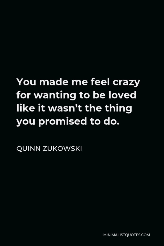 Quinn Zukowski Quote - You made me feel crazy for wanting to be loved like it wasn't the thing you promised to do.