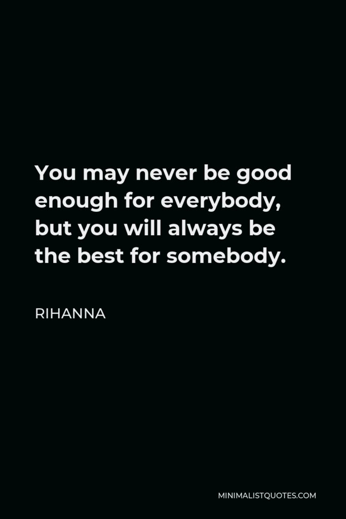 Rihanna Quote - You may never be good enough for everybody, but you will always be the best for somebody.