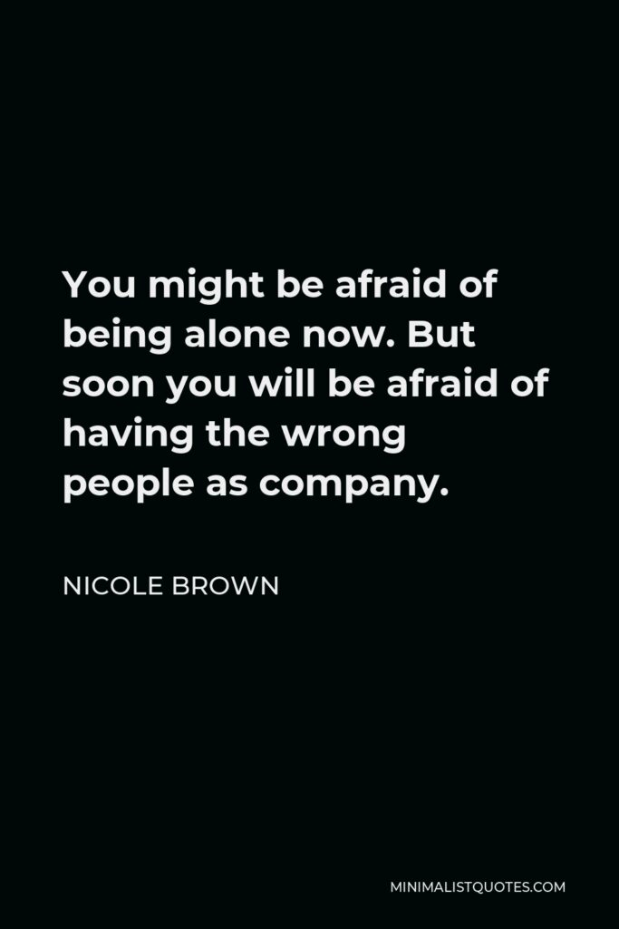 Nicole Brown Quote - You might be afraid of being alone now. But soon you will be afraid of having the wrong people as company.