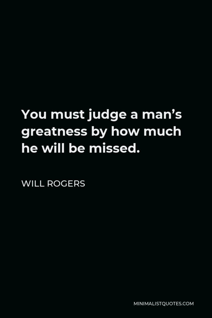 Will Rogers Quote - You must judge a man's greatness by how much he will be missed.