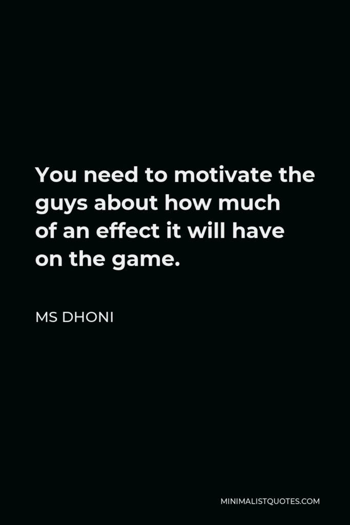 MS Dhoni Quote - You need to motivate the guys about how much of an effect it will have on the game.