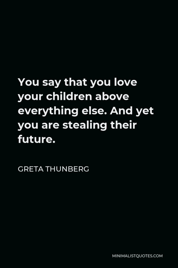 Greta Thunberg Quote - You say that you love your children above everything else. And yet you are stealing their future.