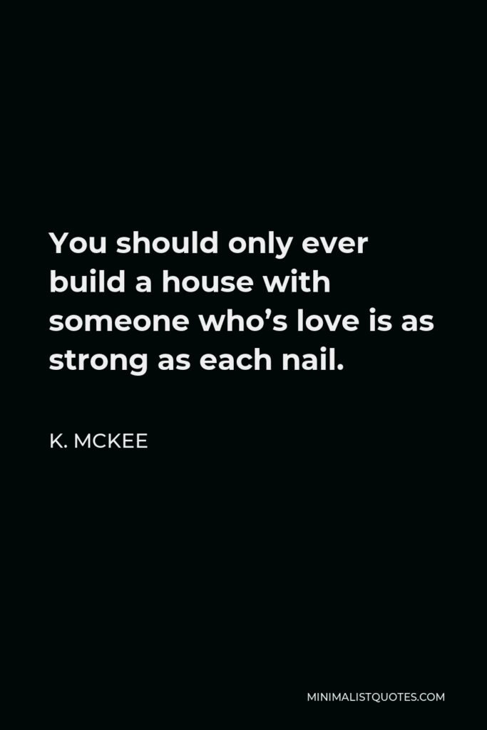 K. Mckee Quote - You should only ever build a house with someone who's love is as strong as each nail.