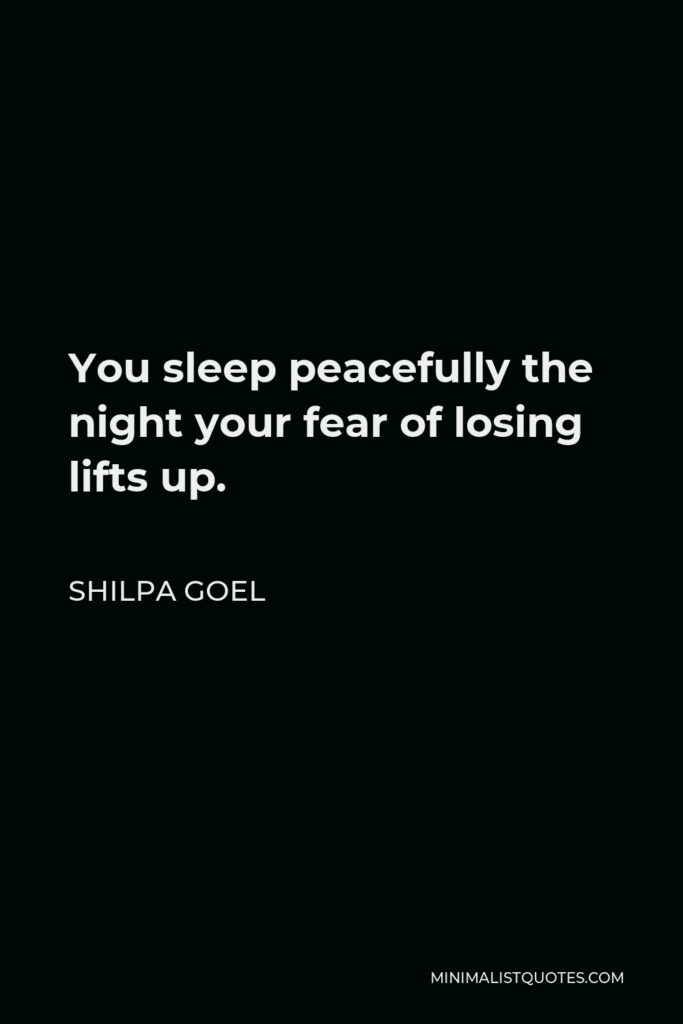 Shilpa Goel Quote - You sleep peacefully the night your fear of losing lifts up.