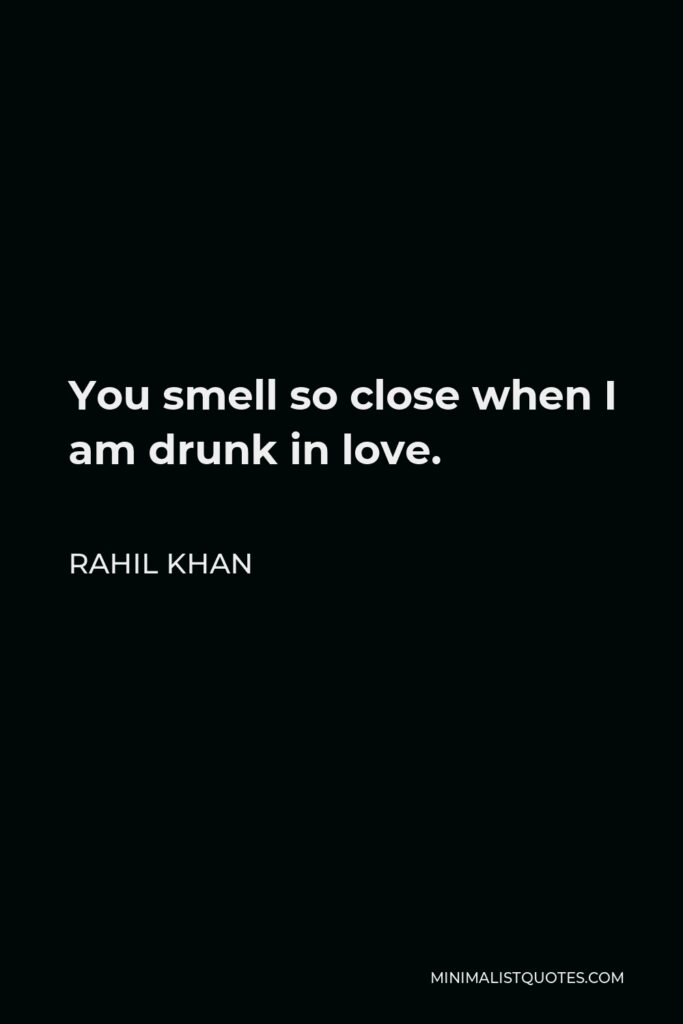 Rahil Khan Quote - You smell so close when I am drunk in love.