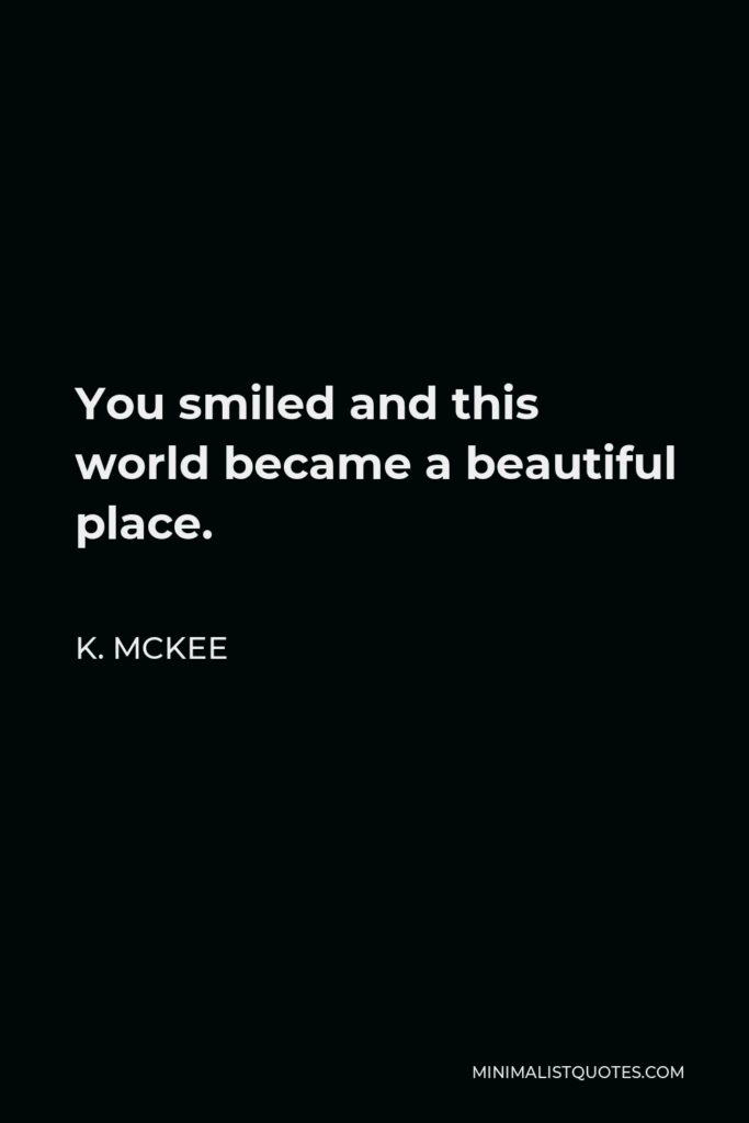 K. Mckee Quote - You smiled and this world became a beautiful place.