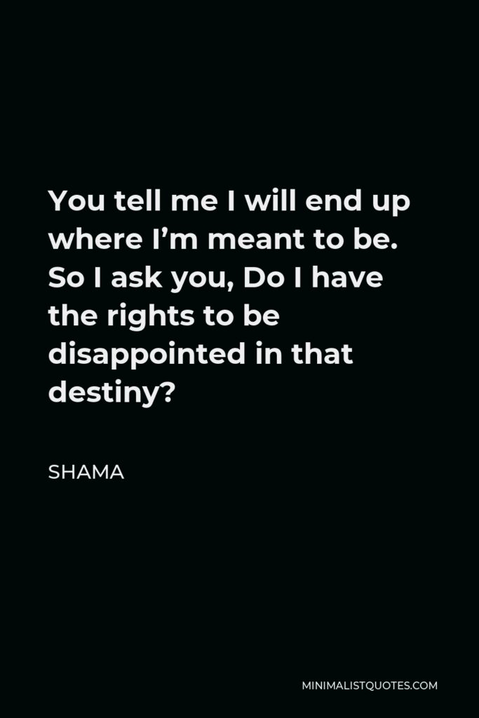 Shama Quote - You tell me I will end up where I'm meant to be. So I ask you, Do I have the rights to be disappointed in that destiny?
