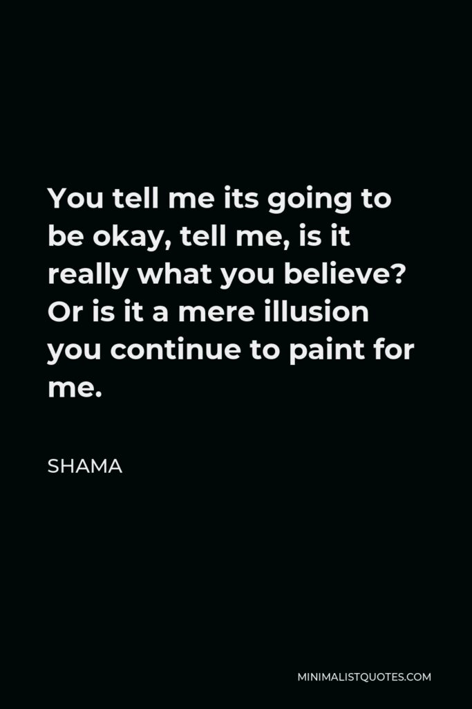 Shama Quote - You tell me its going to be okay, tell me, is it really what you believe? Or is it a mere illusion you continue to paint for me.