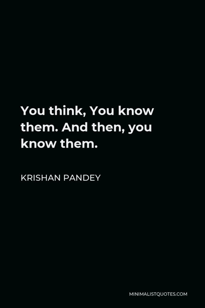 Krishan Pandey Quote - You think, You know them. And then, you know them.