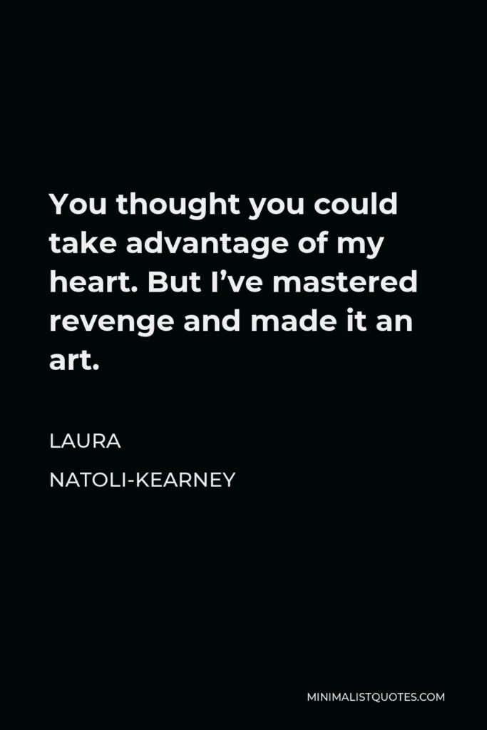 Laura Natoli-Kearney Quote - You thought you could take advantage of my heart. But I've mastered revenge and made it an art.