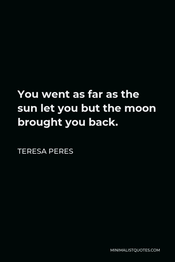 Teresa Peres Quote - You went as far as the sun let you but the moon brought you back.
