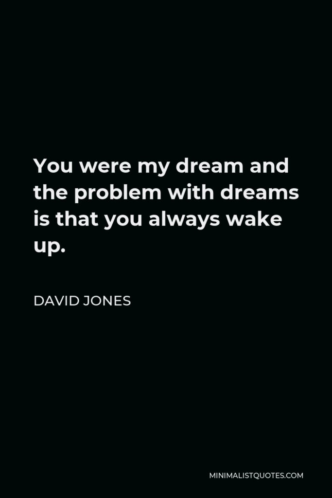 David Jones Quote - You were my dream and the problem with dreams is that you always wake up.