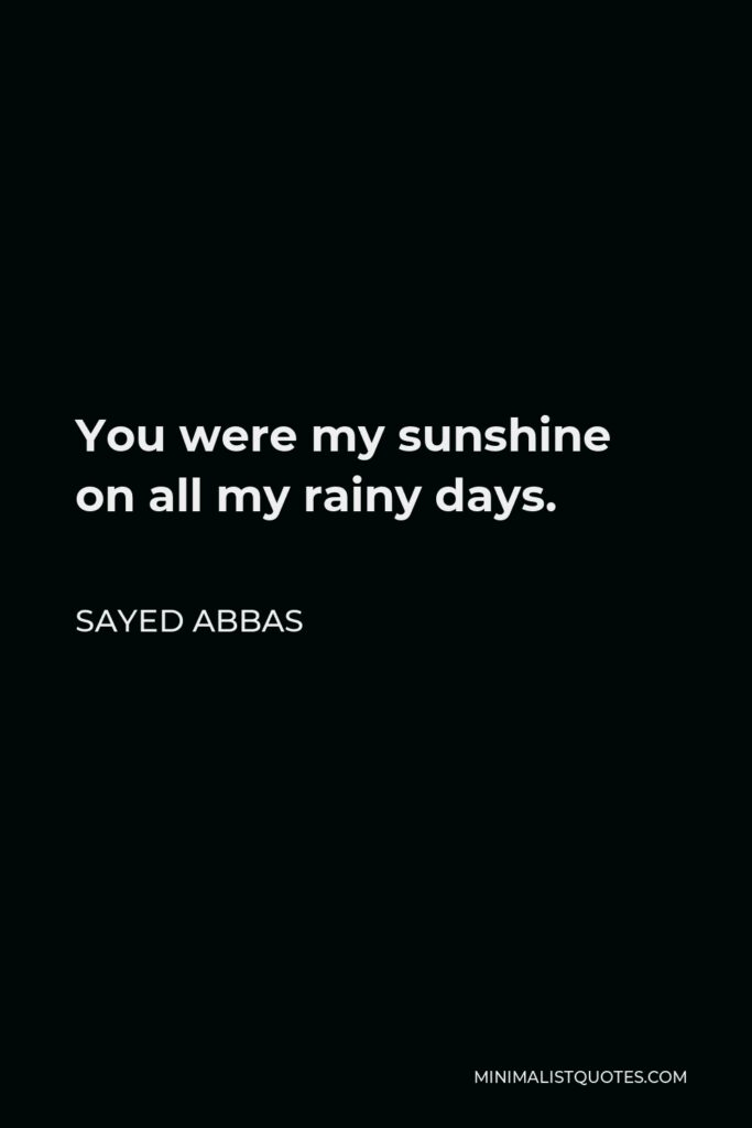Sayed Abbas Quote - You were my sunshine on all my rainy days.
